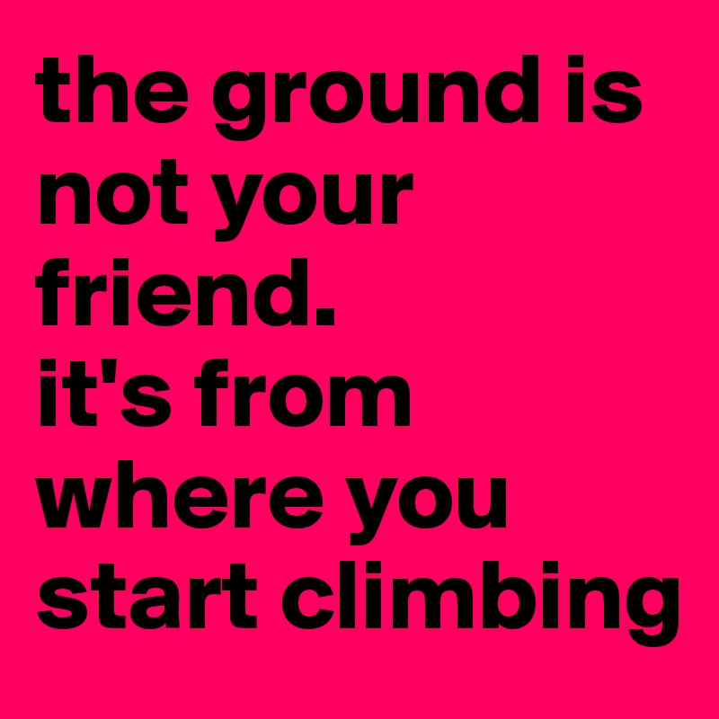 the ground is not your friend.  it's from where you start climbing