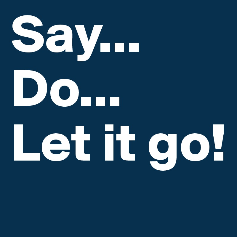 Say... Do... Let it go!
