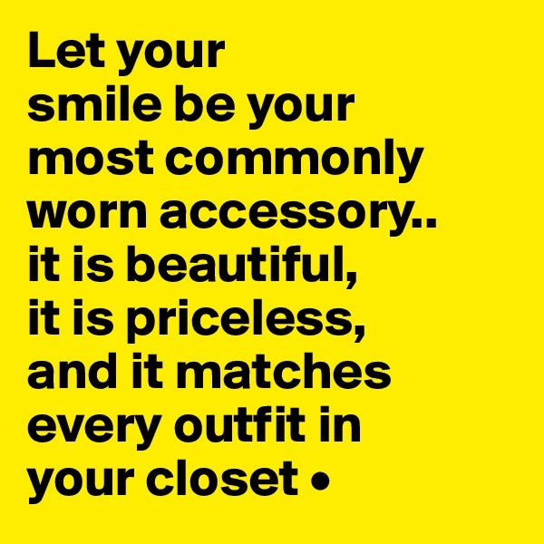 Let your smile be your most commonly worn accessory.. it is beautiful, it is priceless, and it matches every outfit in your closet •