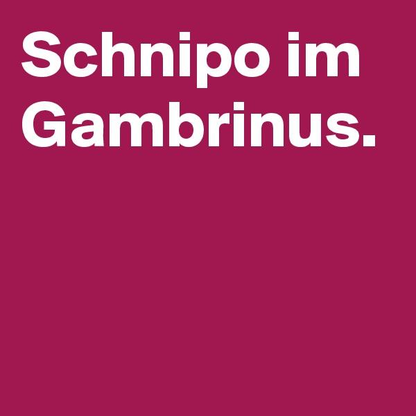 Schnipo im Gambrinus.