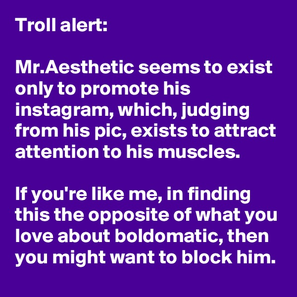 Troll alert:  Mr.Aesthetic seems to exist only to promote his instagram, which, judging from his pic, exists to attract attention to his muscles.  If you're like me, in finding this the opposite of what you love about boldomatic, then you might want to block him.