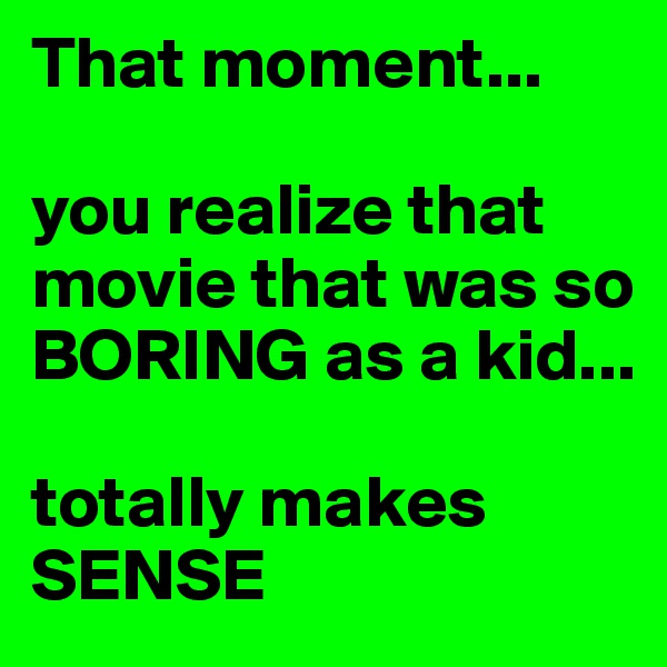 That moment...  you realize that movie that was so BORING as a kid...  totally makes SENSE