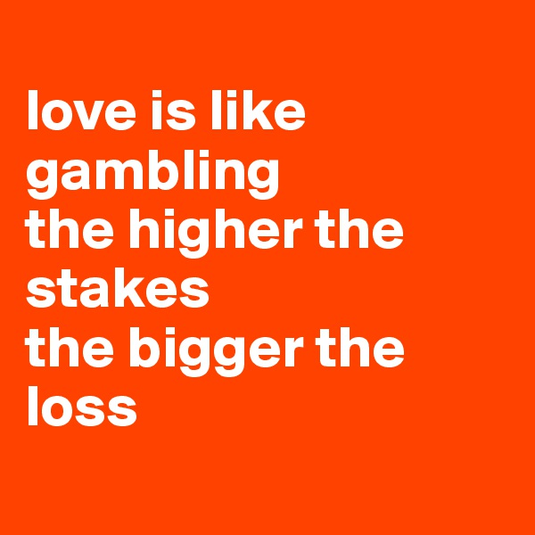 love is like gambling  the higher the stakes  the bigger the loss