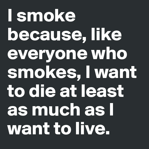 I smoke because, like everyone who smokes, I want to die at least as much as I want to live.