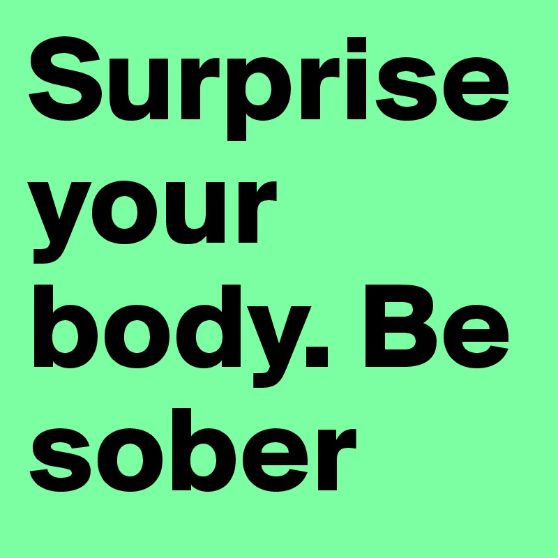 Surprise your body. Be sober