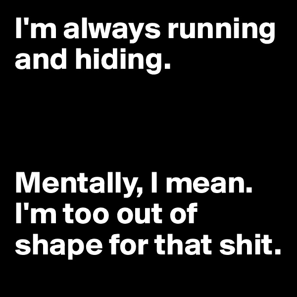 I'm always running and hiding.     Mentally, I mean. I'm too out of shape for that shit.