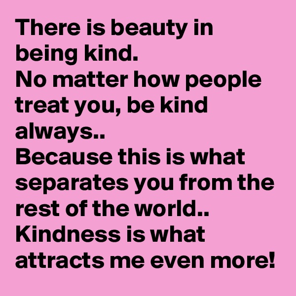 There is beauty in being kind. No matter how people treat you, be kind always.. Because this is what separates you from the rest of the world.. Kindness is what attracts me even more!