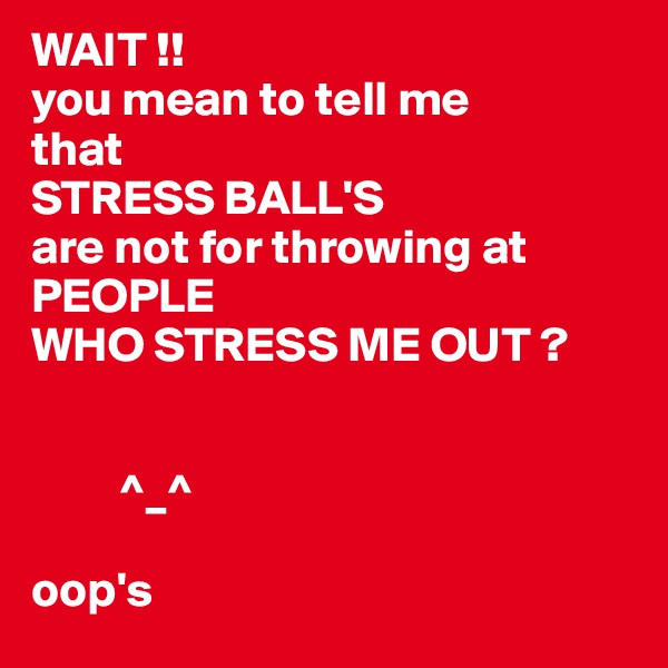 WAIT !!  you mean to tell me that  STRESS BALL'S are not for throwing at PEOPLE  WHO STRESS ME OUT ?            ^_^   oop's