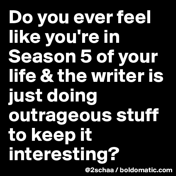 Do you ever feel like you're in Season 5 of your life & the writer is just doing outrageous stuff to keep it interesting?