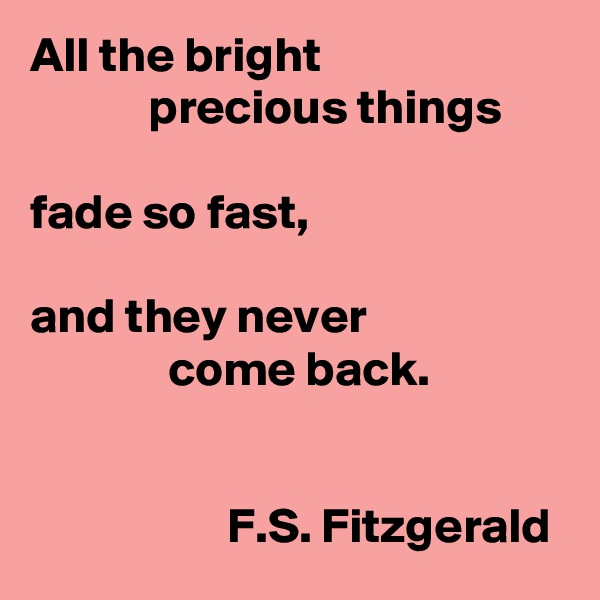 All the bright              precious things   fade so fast,  and they never                come back.                                    F.S. Fitzgerald