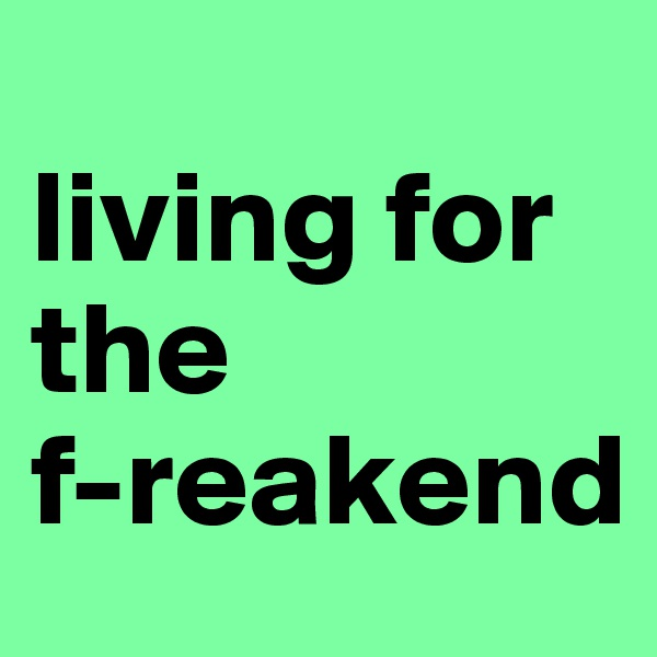 living for the  f-reakend