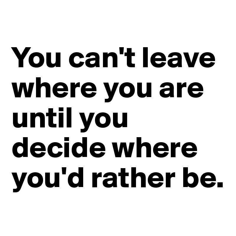 You can't leave where you are until you decide where you'd rather be.