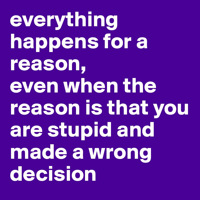 everything happens for a reason, even when the reason is that you are stupid and made a wrong decision