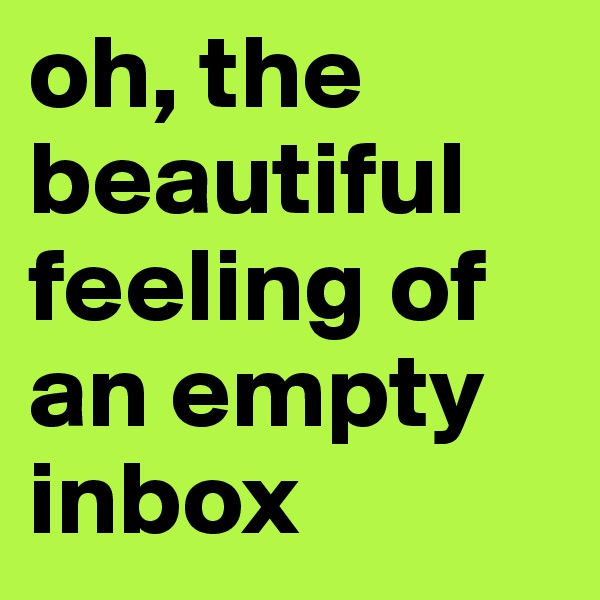 oh, the beautiful feeling of an empty inbox
