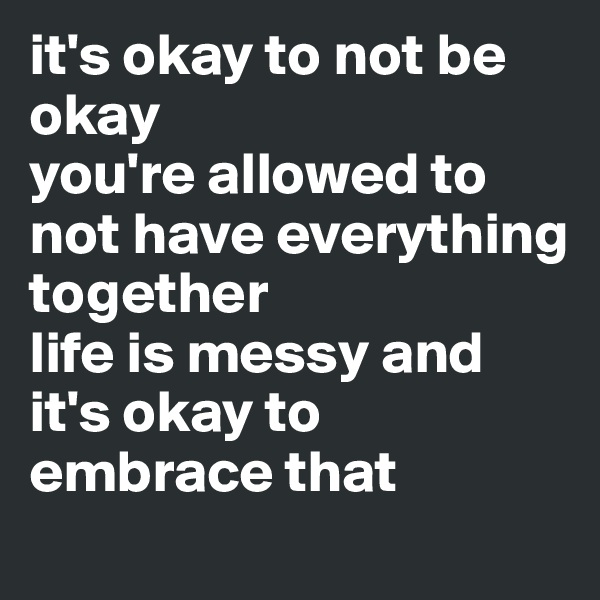 it's okay to not be okay  you're allowed to not have everything together  life is messy and it's okay to embrace that