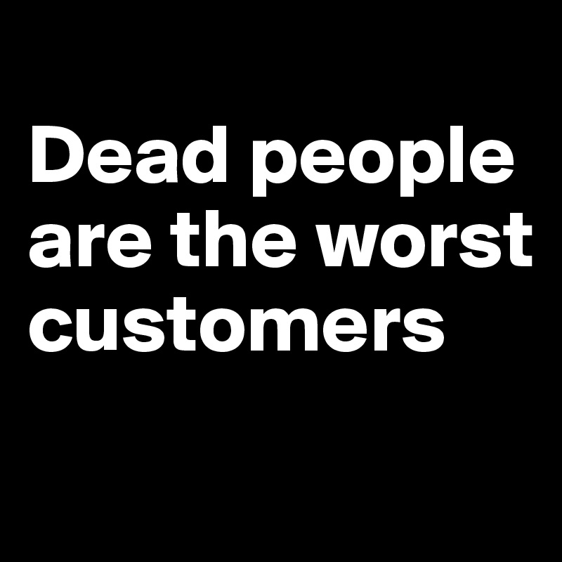 Dead people are the worst customers