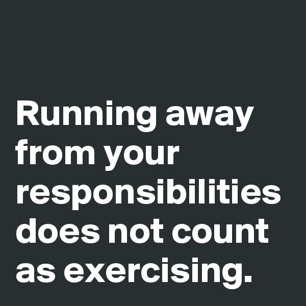 Running away from your responsibilities does not count as exercising.
