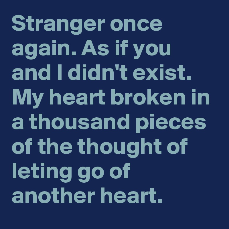 Stranger once again. As if you and I didn't exist. My heart broken in a thousand pieces of the thought of leting go of another heart.