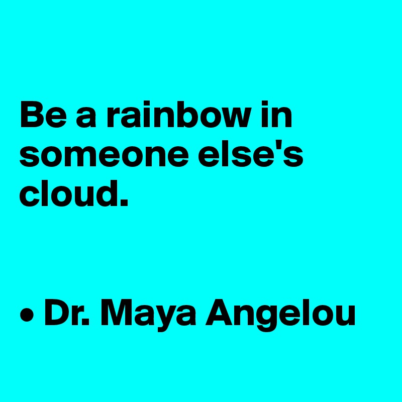 Be a rainbow in someone else's cloud.   • Dr. Maya Angelou