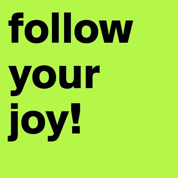follow your joy!