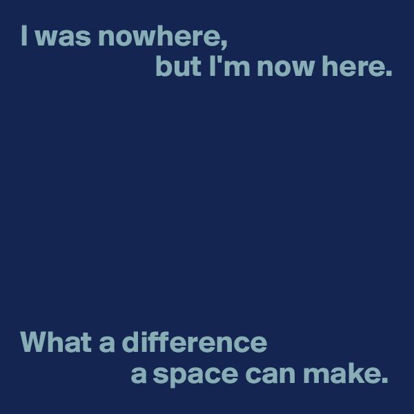 I was nowhere,                       but I'm now here.         What a difference                    a space can make.