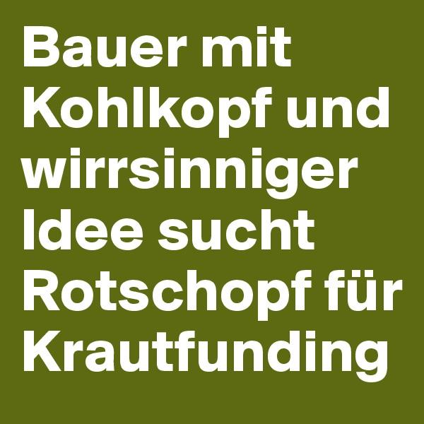 Bauer mit Kohlkopf und wirrsinniger Idee sucht Rotschopf für Krautfunding