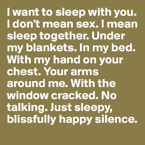 I want to sleep with you. I don't mean sex. I mean sleep together. Under my blankets. In my bed. With my hand on your chest. Your arms around me. With the window cracked. No talking. Just sleepy, blissfully happy silence.