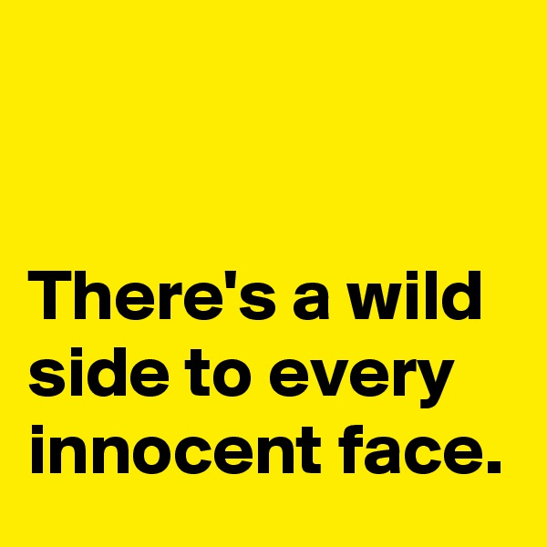 There's a wild side to every innocent face.