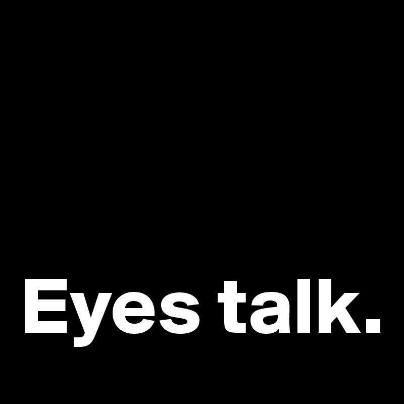 Eyes talk.