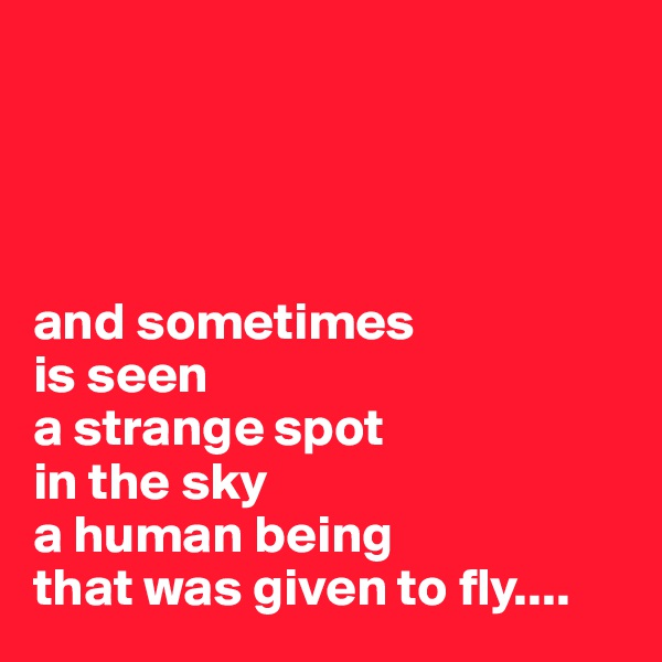 and sometimes is seen a strange spot  in the sky a human being that was given to fly....