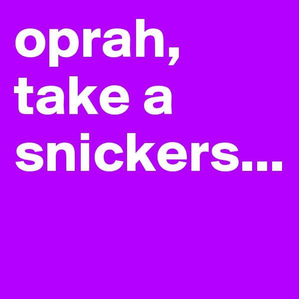 oprah, take a snickers...