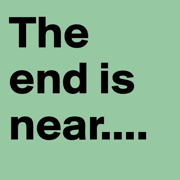 The end is near....