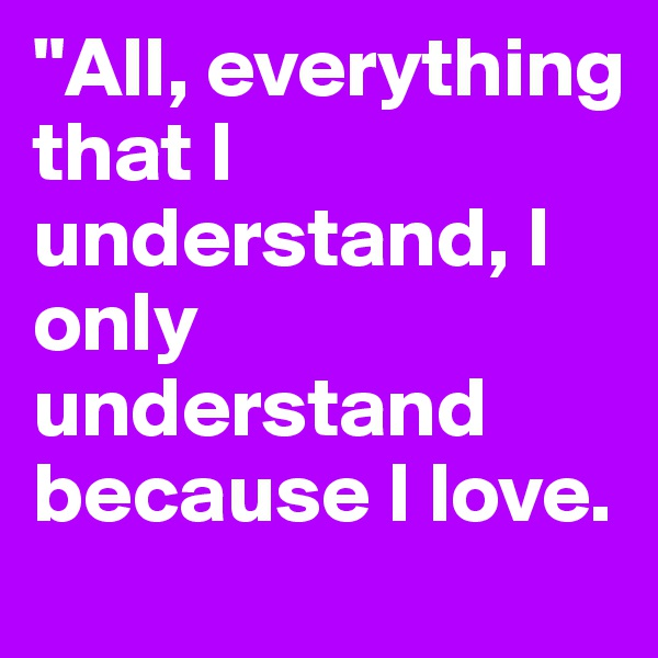 """""""All, everything that I understand, I only understand because I love."""