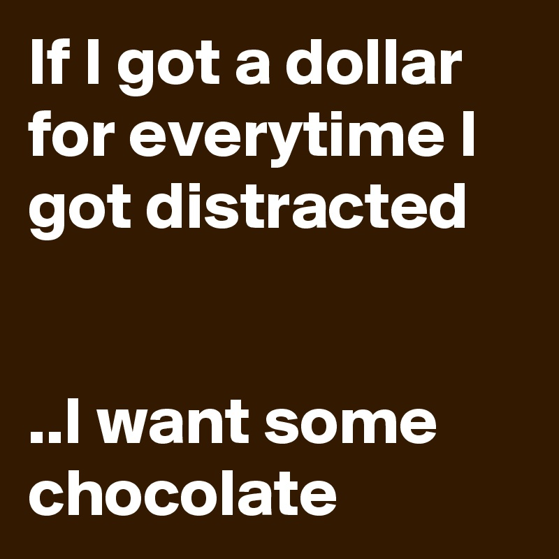 If I got a dollar for everytime I got distracted    ..I want some chocolate