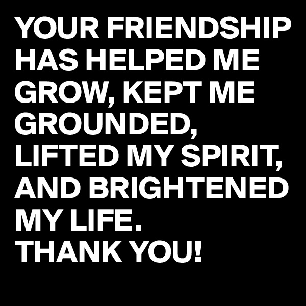 YOUR FRIENDSHIP HAS HELPED ME GROW, KEPT ME GROUNDED, LIFTED MY SPIRIT, AND BRIGHTENED MY LIFE. THANK YOU!