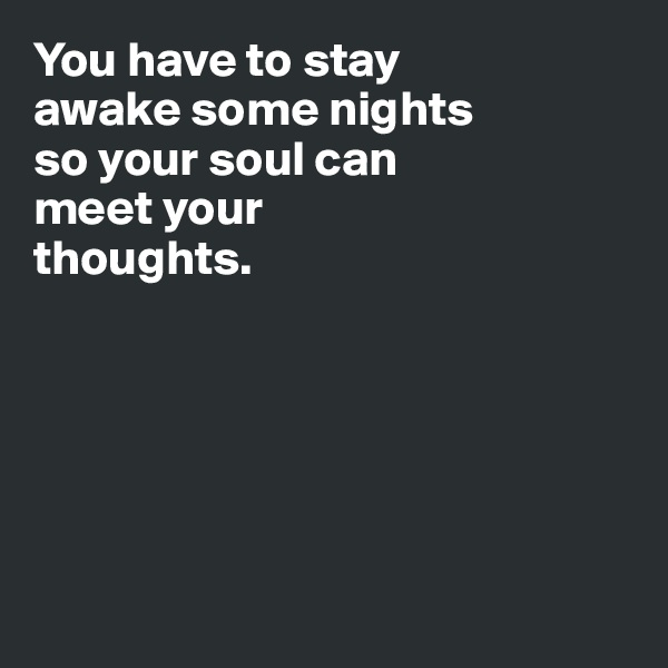 You have to stay  awake some nights so your soul can  meet your  thoughts.