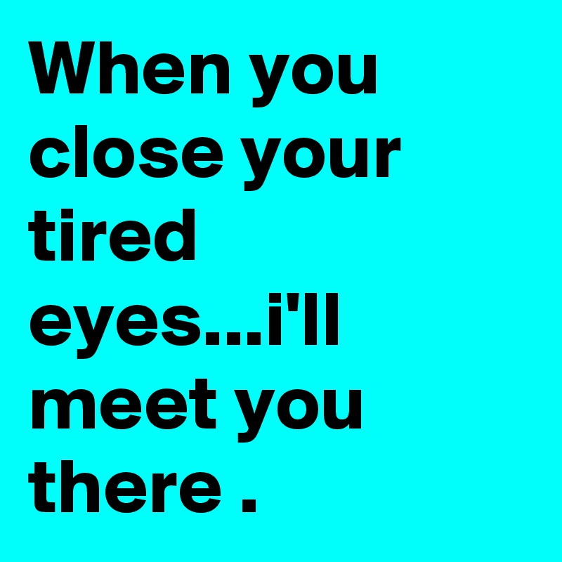 When you close your tired eyes...i'll meet you there .