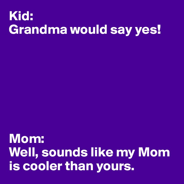Kid: Grandma would say yes!        Mom: Well, sounds like my Mom is cooler than yours.