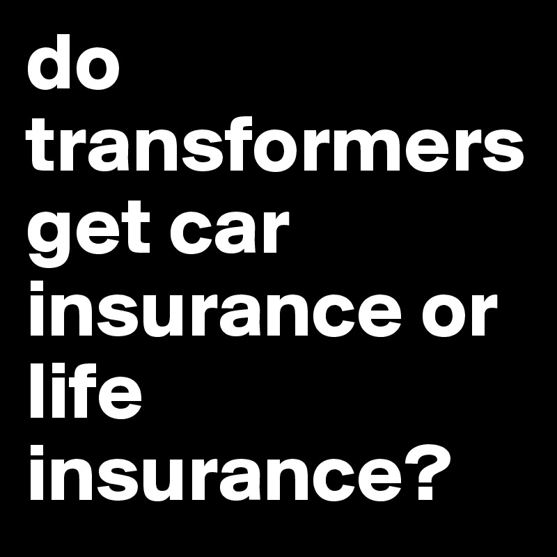 do transformers get car insurance or life insurance?