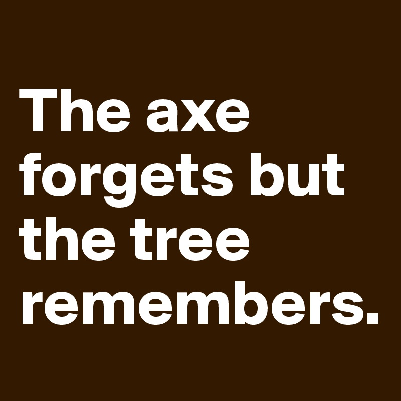 The axe forgets but the tree remembers.