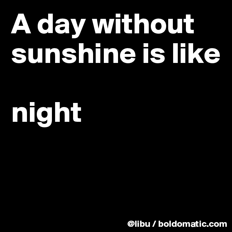 A day without sunshine is like night