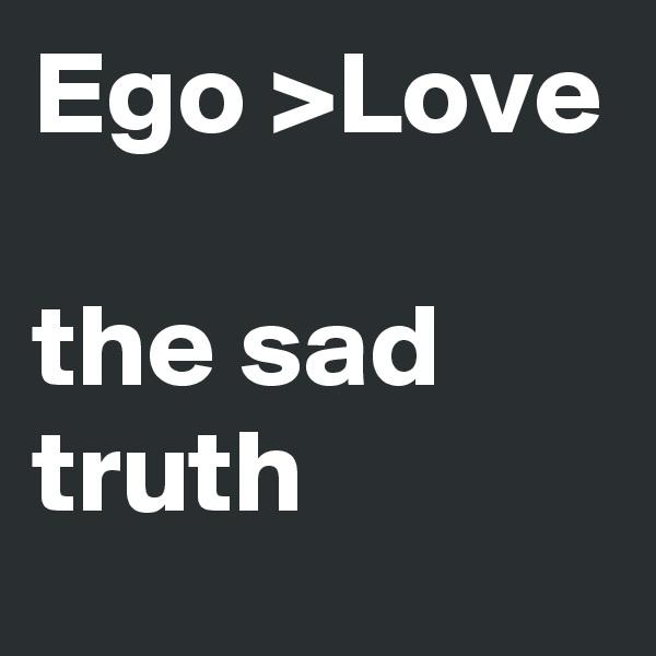Ego >Love  the sad truth