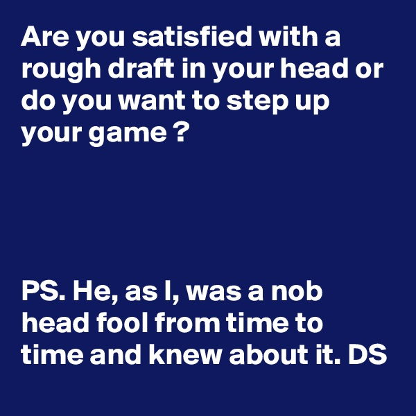 Are you satisfied with a rough draft in your head or do you want to step up your game ?     PS. He, as I, was a nob head fool from time to time and knew about it. DS