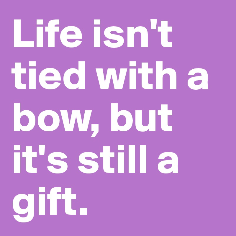 Life isn't tied with a bow, but it's still a gift.