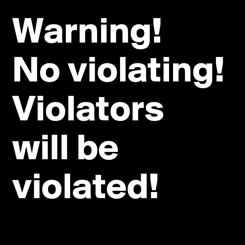 Warning! No violating! Violators will be violated!