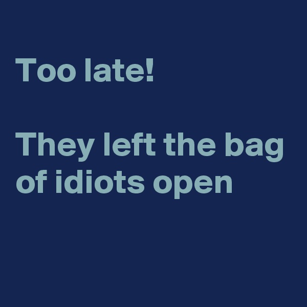 Too late!   They left the bag of idiots open