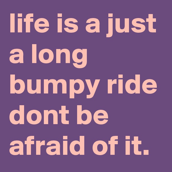 life is a just a long bumpy ride dont be afraid of it.