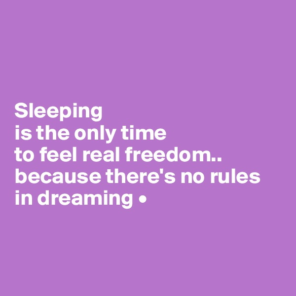 Sleeping is the only time to feel real freedom.. because there's no rules in dreaming •