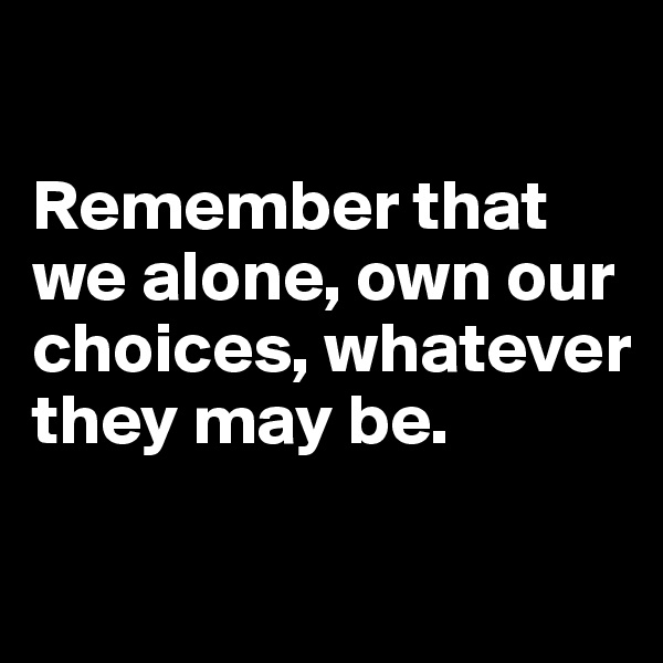 Remember that we alone, own our choices, whatever they may be.