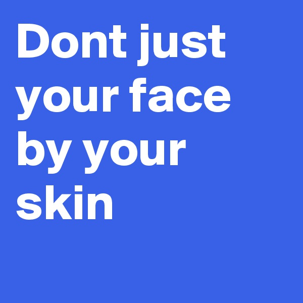 Dont just your face by your skin